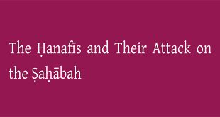 The Hanafis and Their Attack on the Sahabah